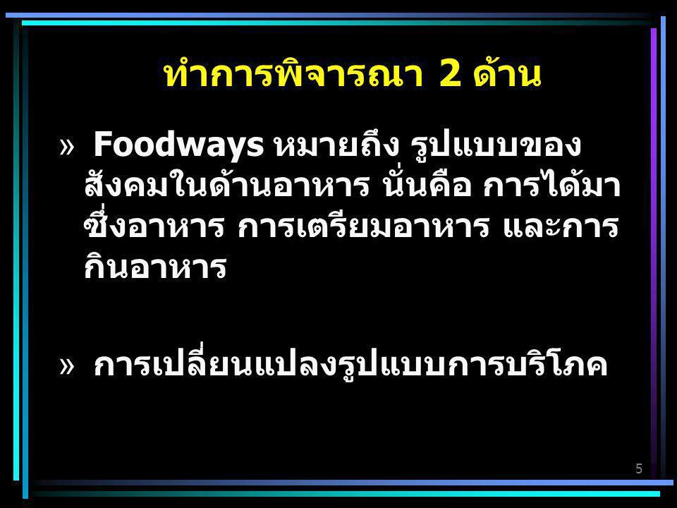 5 ทำการพิจารณา 2 ด้าน » Foodways หมายถึง รูปแบบของ สังคมในด้านอาหาร นั่นคือ การได้มา ซึ่งอาหาร การเตรียมอาหาร และการ กินอาหาร » การเปลี่ยนแปลงรูปแบบกา