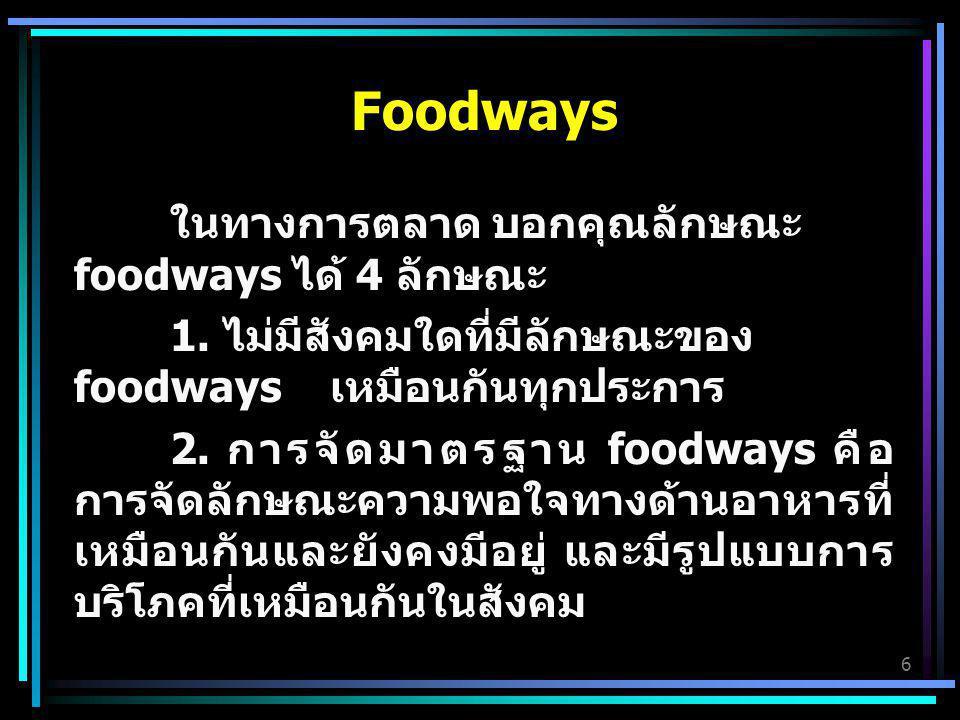 6 Foodways ในทางการตลาด บอกคุณลักษณะ foodways ได้ 4 ลักษณะ 1. ไม่มีสังคมใดที่มีลักษณะของ foodways เหมือนกันทุกประการ 2. การจัดมาตรฐาน foodways คือ การ