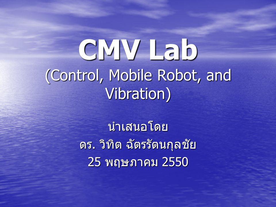 CMV Lab (Control, Mobile Robot, and Vibration) นำเสนอโดย ดร. วิทิต ฉัตรรัตนกุลชัย 25 พฤษภาคม 2550