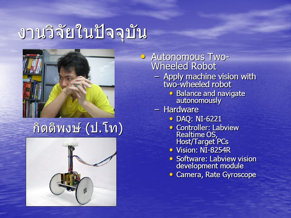 งานวิจัยในปัจจุบัน Autonomous Two- Wheeled Robot Autonomous Two- Wheeled Robot –Apply machine vision with two-wheeled robot Balance and navigate auton