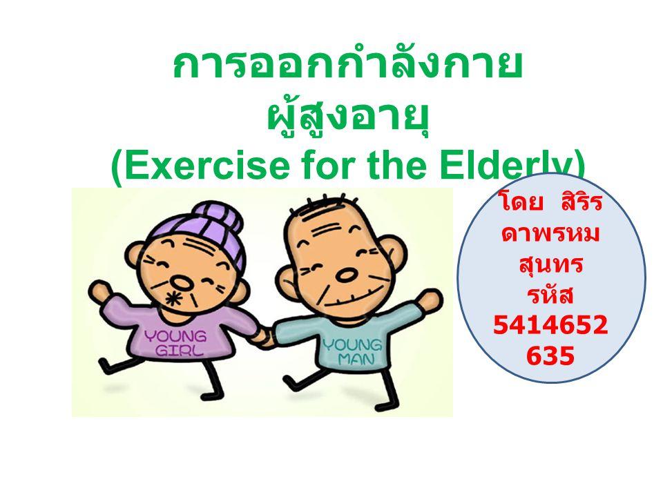การออกกำลังกาย ผู้สูงอายุ (Exercise for the Elderly) โดย สิริร ดาพรหม สุนทร รหัส 5414652 635
