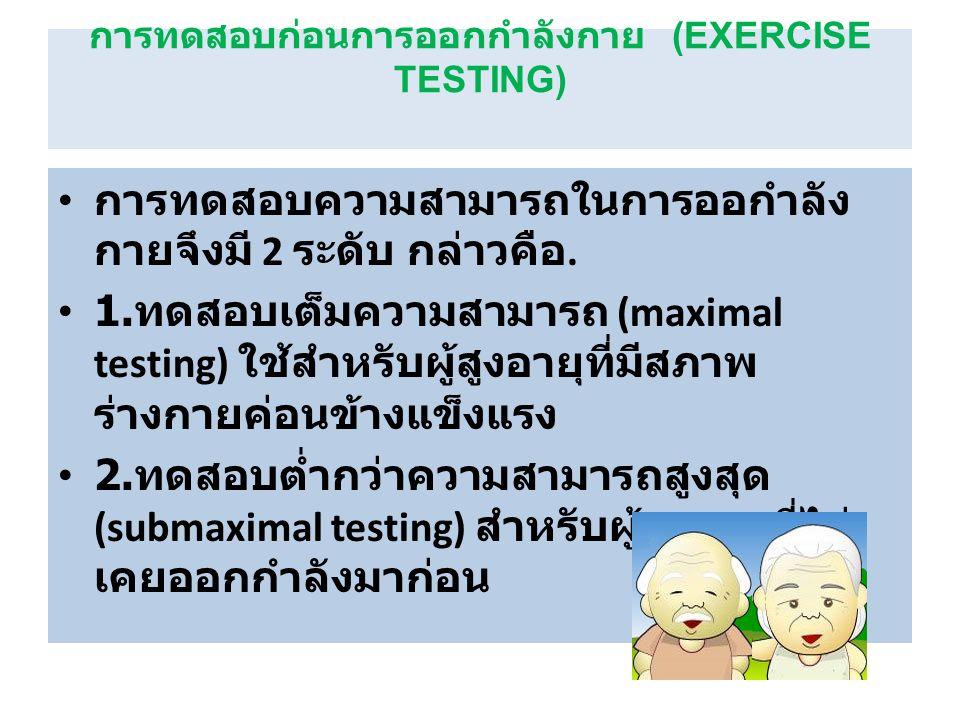 การทดสอบก่อนการออกกำลังกาย (EXERCISE TESTING) การทดสอบความสามารถในการออกำลัง กายจึงมี 2 ระดับ กล่าวคือ. 1. ทดสอบเต็มความสามารถ (maximal testing) ใช้สำ