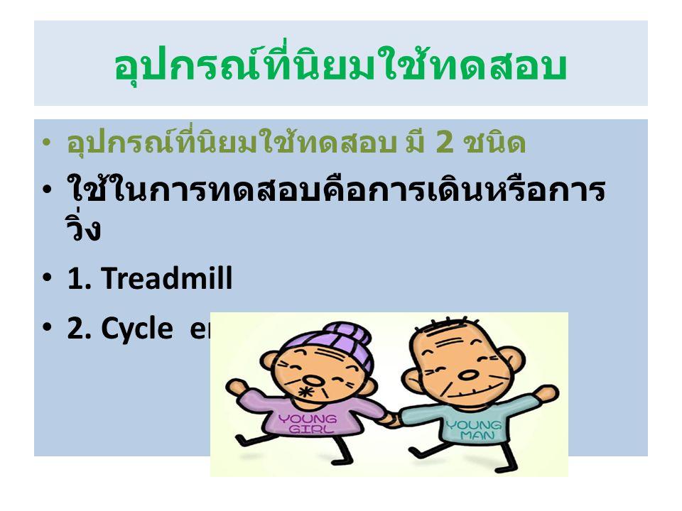อุปกรณ์ที่นิยมใช้ทดสอบ อุปกรณ์ที่นิยมใช้ทดสอบ มี 2 ชนิด ใช้ในการทดสอบคือการเดินหรือการ วิ่ง 1. Treadmill 2. Cycle ergometer