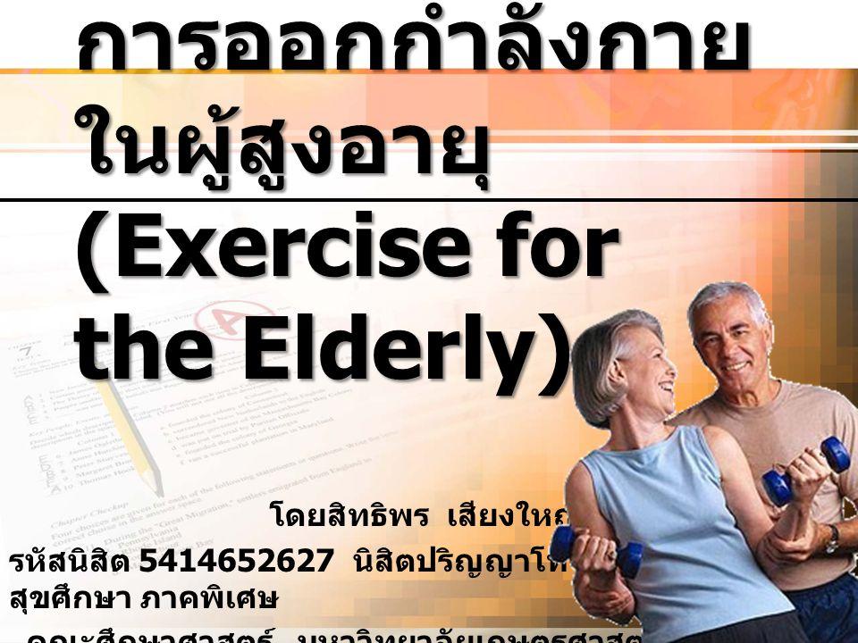 การออกกำลังกาย ในผู้สูงอายุ (Exercise for the Elderly) โดยสิทธิพร เสียงใหญ่ รหัสนิสิต 5414652627 นิสิตปริญญาโท สาขา สุขศึกษา ภาคพิเศษ คณะศึกษาศาสตร์ ม