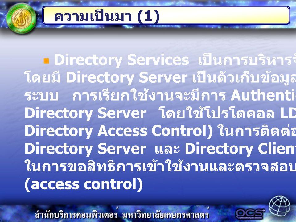 Directory Services เป็นการบริหารจัดการผู้ใช้ส่วนกลาง โดยมี Directory Server เป็นตัวเก็บข้อมูลของผู้ใช้ทั้งหมดใน ระบบ การเรียกใช้งานจะมีการ Authenticat