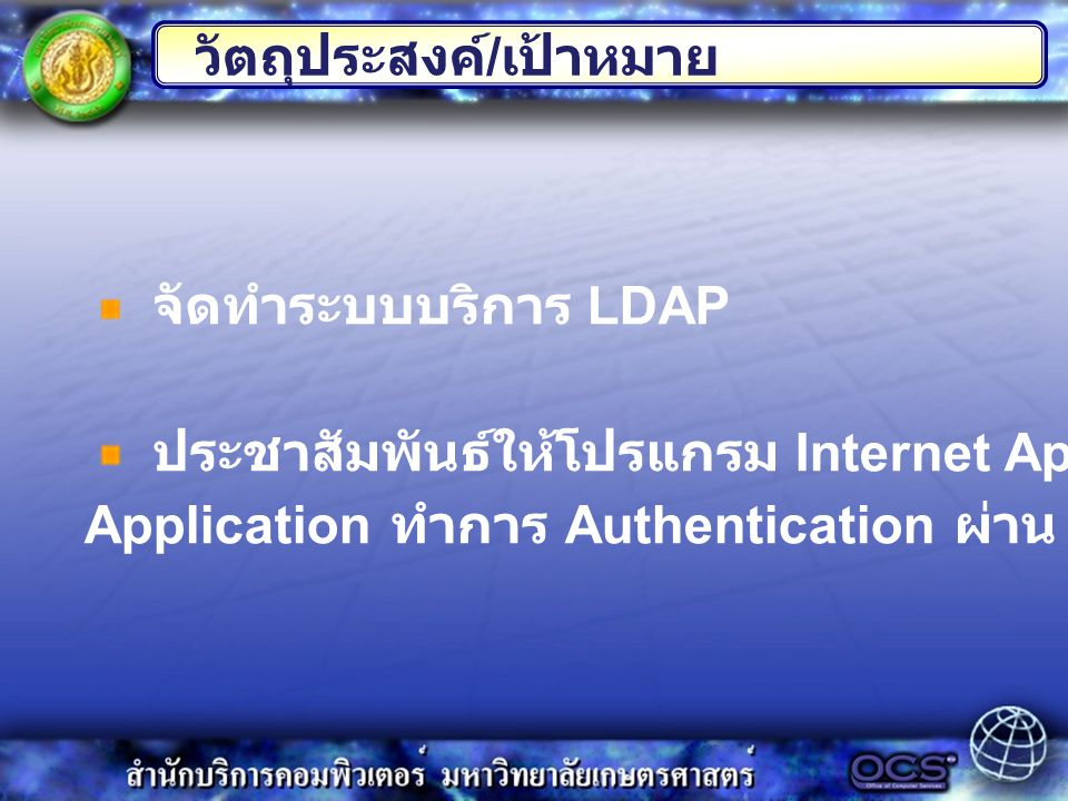 วัตถุประสงค์ / เป้าหมาย จัดทำระบบบริการ LDAP ประชาสัมพันธ์ให้โปรแกรม Internet Application and Web Application ทำการ Authentication ผ่าน LDAP server