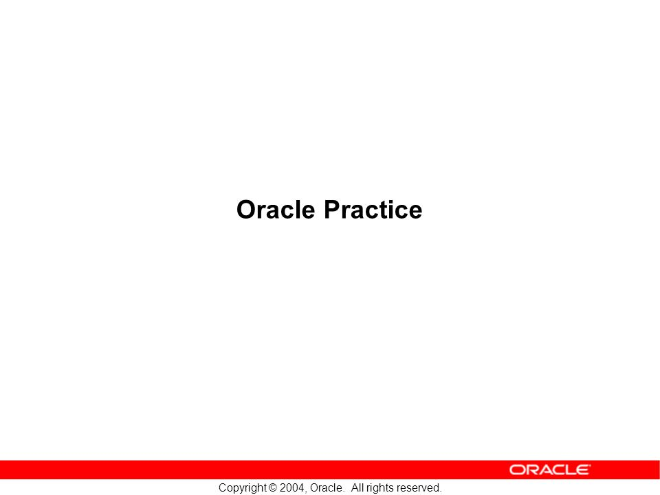 Copyright © 2004, Oracle. All rights reserved. Oracle Practice