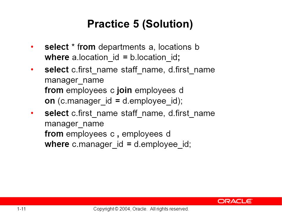 1-11 Copyright © 2004, Oracle. All rights reserved. Practice 5 (Solution) select * from departments a, locations b where a.location_id = b.location_id