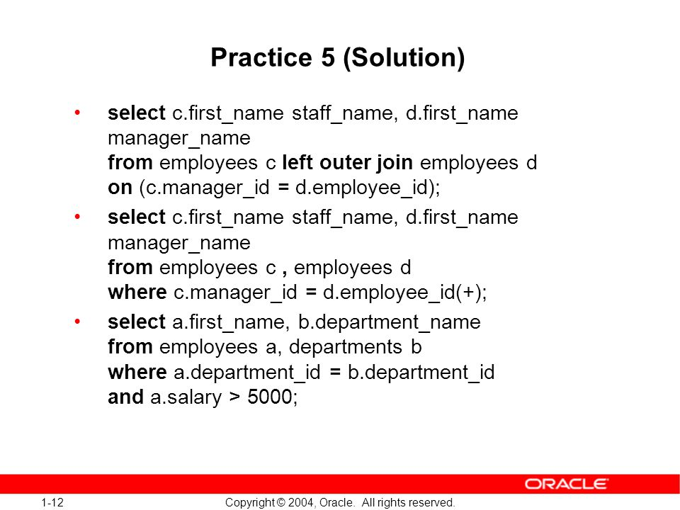 1-12 Copyright © 2004, Oracle. All rights reserved. Practice 5 (Solution) select c.first_name staff_name, d.first_name manager_name from employees c l