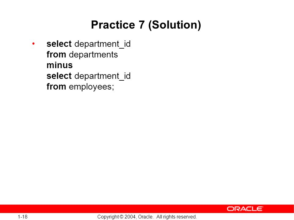 1-18 Copyright © 2004, Oracle. All rights reserved. Practice 7 (Solution) select department_id from departments minus select department_id from employ