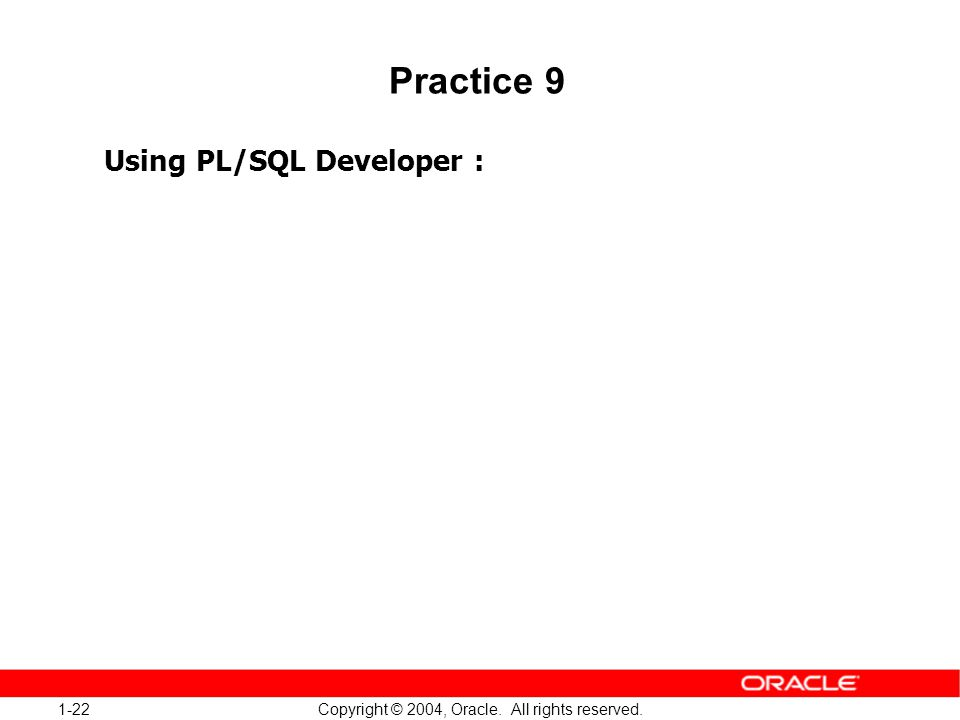 1-22 Copyright © 2004, Oracle. All rights reserved. Practice 9 Using PL/SQL Developer :