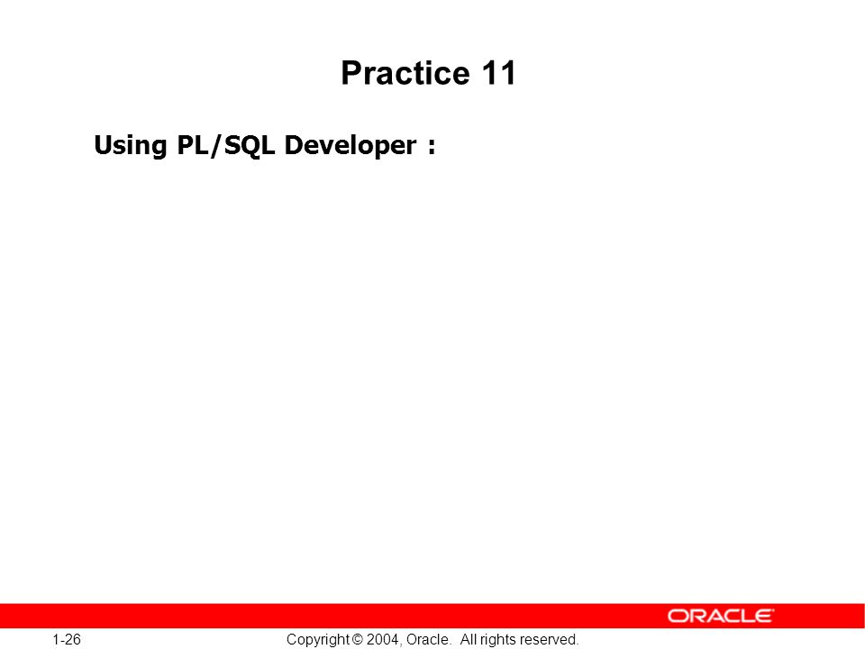 1-26 Copyright © 2004, Oracle. All rights reserved. Practice 11 Using PL/SQL Developer :