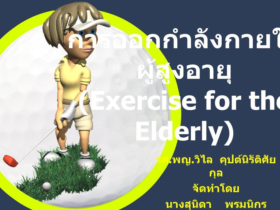 การออกกำลังกายใน ผู้สูงอายุ (Exercise for the Elderly) รศ.พญ.วิไล คุปต์นิรัติศัย กุล จัดทำโดย นางสุนิดา พรมนิกร
