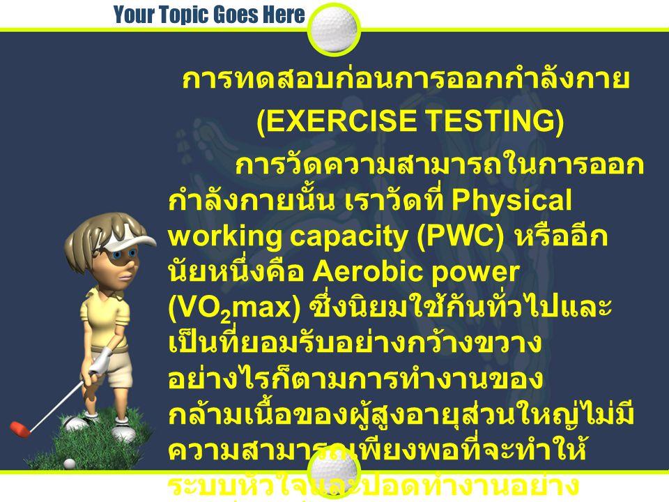 Your Topic Goes Here การทดสอบก่อนการออกกำลังกาย (EXERCISE TESTING) การวัดความสามารถในการออก กำลังกายนั้น เราวัดที่ Physical working capacity (PWC) หรื