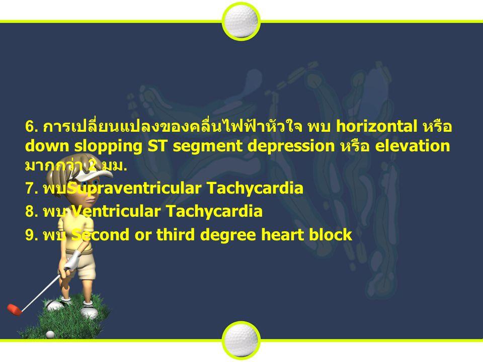 6. การเปลี่ยนแปลงของคลื่นไฟฟ้าหัวใจ พบ horizontal หรือ down slopping ST segment depression หรือ elevation มากกว่า 2 มม. 7. พบSupraventricular Tachycar