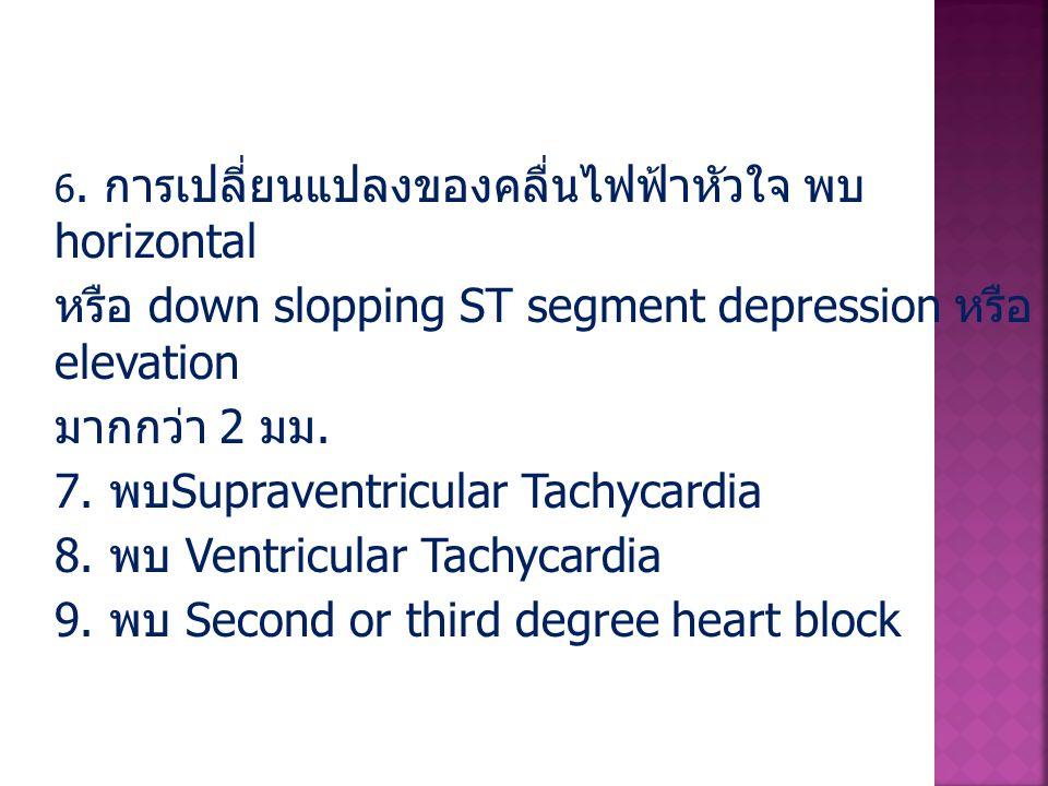 6. การเปลี่ยนแปลงของคลื่นไฟฟ้าหัวใจ พบ horizontal หรือ down slopping ST segment depression หรือ elevation มากกว่า 2 มม. 7. พบ Supraventricular Tachyca