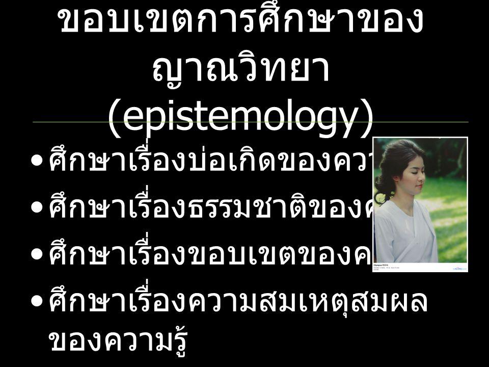 ขอบเขตการศึกษาของ ญาณวิทยา (epistemology) ศึกษาเรื่องบ่อเกิดของความรู้ ศึกษาเรื่องธรรมชาติของความรู้ ศึกษาเรื่องขอบเขตของความรู้ ศึกษาเรื่องความสมเหตุ