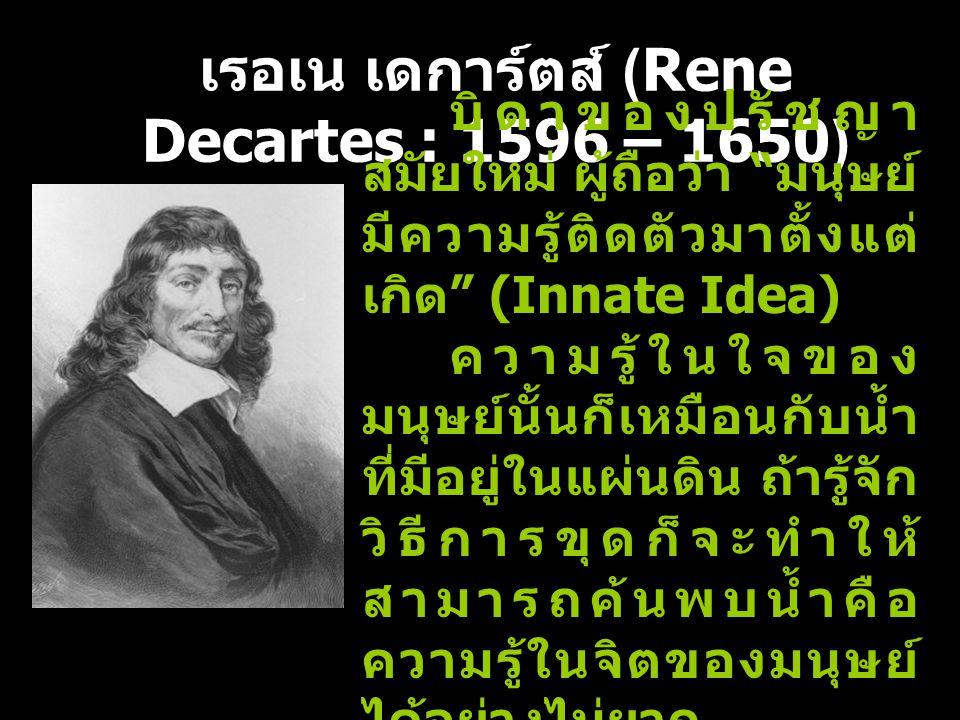 เรอเน เดการ์ตส์ (Rene Decartes : 1596 – 1650) บิดาของปรัชญา สมัยใหม่ ผู้ถือว่า มนุษย์ มีความรู้ติดตัวมาตั้งแต่ เกิด (Innate Idea) ความรู้ในใจของ มนุษย์นั้นก็เหมือนกับน้ำ ที่มีอยู่ในแผ่นดิน ถ้ารู้จัก วิธีการขุดก็จะทำให้ สามารถค้นพบน้ำคือ ความรู้ในจิตของมนุษย์ ได้อย่างไม่ยาก