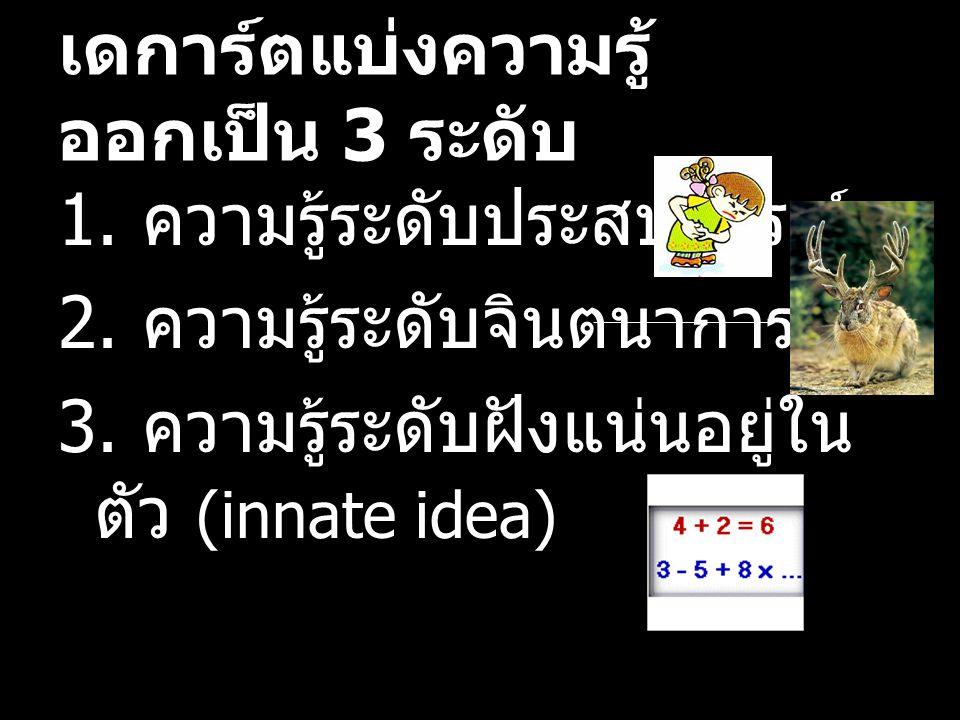เดการ์ตแบ่งความรู้ ออกเป็น 3 ระดับ 1. ความรู้ระดับประสบการณ์ 2. ความรู้ระดับจินตนาการ 3. ความรู้ระดับฝังแน่นอยู่ใน ตัว (innate idea)