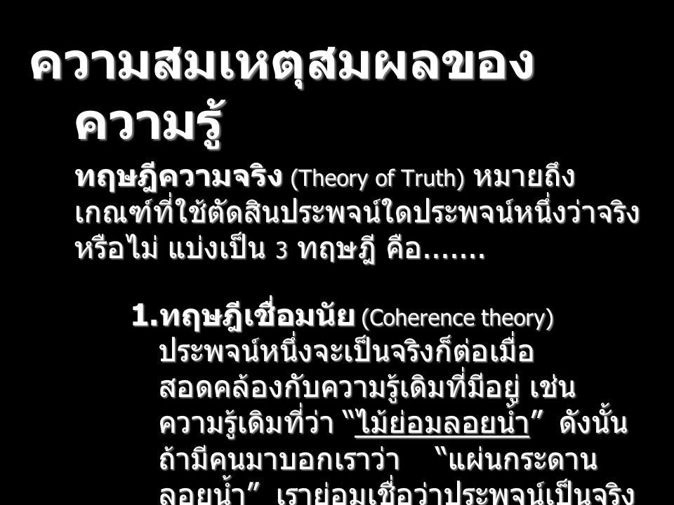 ความสมเหตุสมผลของ ความรู้ ทฤษฎีความจริง (Theory of Truth) หมายถึง เกณฑ์ที่ใช้ตัดสินประพจน์ใดประพจน์หนึ่งว่าจริง หรือไม่ แบ่งเป็น 3 ทฤษฎี คือ....... 1.