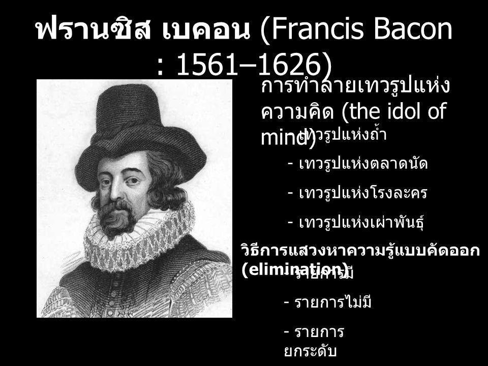 ฟรานซิส เบคอน (Francis Bacon : 1561–1626) การทำลายเทวรูปแห่ง ความคิด (the idol of mind) วิธีการแสวงหาความรู้แบบคัดออก (elimination) - เทวรูปแห่งถ้ำ -