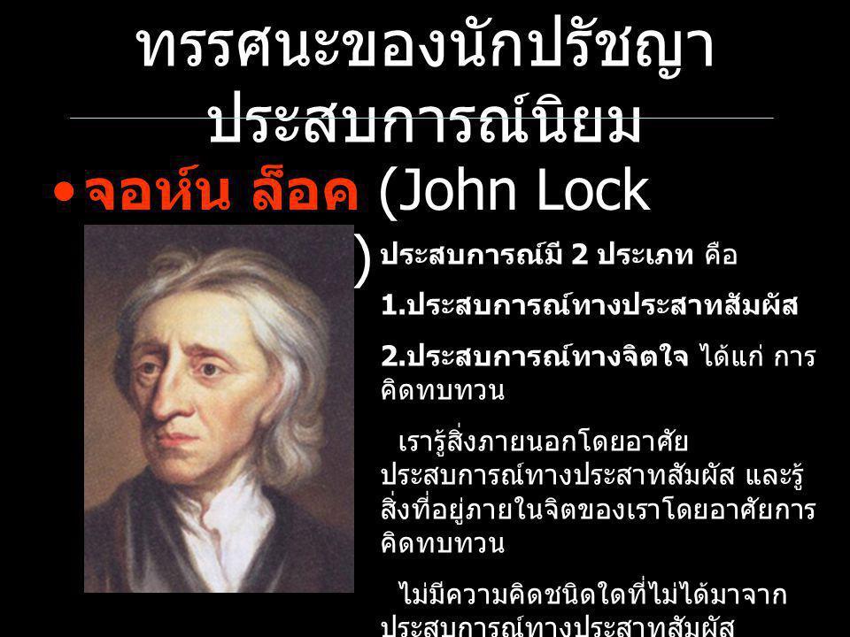 ทรรศนะของนักปรัชญา ประสบการณ์นิยม จอห์น ล็อค (John Lock 1632-1704) ประสบการณ์มี 2 ประเภท คือ 1. ประสบการณ์ทางประสาทสัมผัส 2. ประสบการณ์ทางจิตใจ ได้แก่