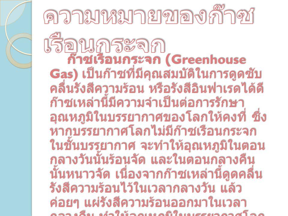 ก๊าซเรือนกระจก (Greenhouse Gas) เป็นก๊าซที่มีคุณสมบัติในการดูดซับ คลื่นรังสีความร้อน หรือรังสีอินฟาเรดได้ดี ก๊าซเหล่านี้มีความจำเป็นต่อการรักษา อุณหภูมิในบรรยากาศของโลกให้คงที่ ซึ่ง หากบรรยากาศโลกไม่มีก๊าซเรือนกระจก ในชั้นบรรยากาศ จะทำให้อุณหภูมิในตอน กลางวันนั้นร้อนจัด และในตอนกลางคืน นั้นหนาวจัด เนื่องจากก๊าซเหล่านี้ดูดคลื่น รังสีความร้อนไว้ในเวลากลางวัน แล้ว ค่อยๆ แผ่รังสีความร้อนออกมาในเวลา กลางคืน ทำให้อุณหภูมิในบรรยากาศโลก ไม่เปลี่ยนแปลงอย่างฉับพลัน