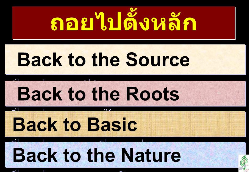 ถอยไปตั้งหลัก Back to the Source คืนสู่ธารชีวิต Back to the Roots คืนสู่รากเหง้า Back to Basic คืนสู่ความเรียบง่าย Back to the Nature คืนสู่ธรรมชาติ