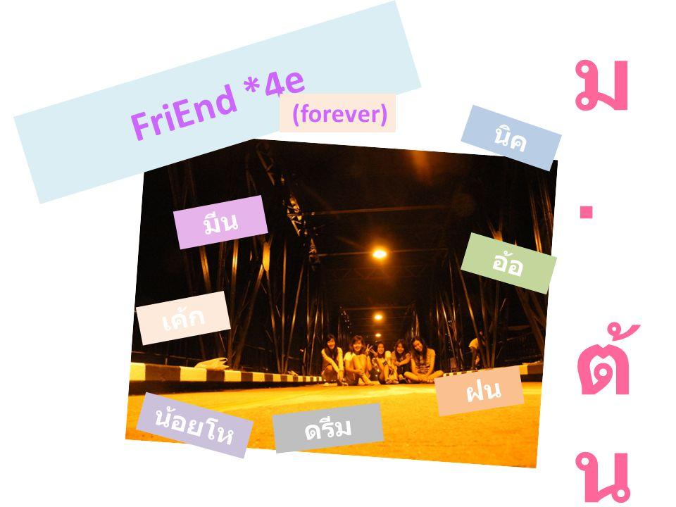 F r i E n d * 4 e (forever) ม. ต้ น เค้ก นิค น้อยโห น่ง ดรีม ฝ น มีน อ้อ