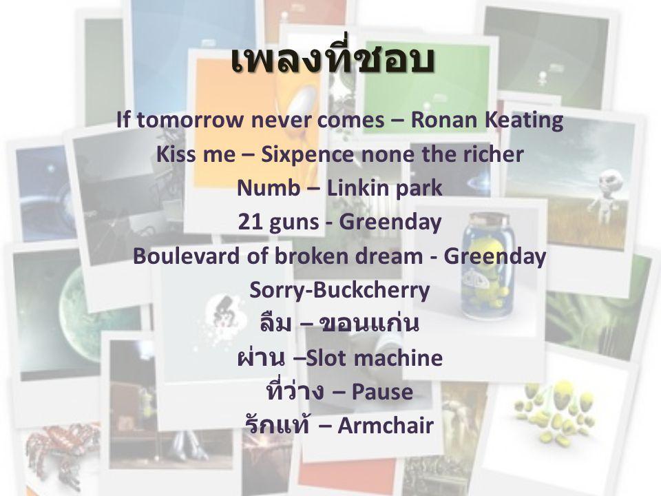 เพลงที่ชอบ If tomorrow never comes – Ronan Keating Kiss me – Sixpence none the richer Numb – Linkin park 21 guns - Greenday Boulevard of broken dream