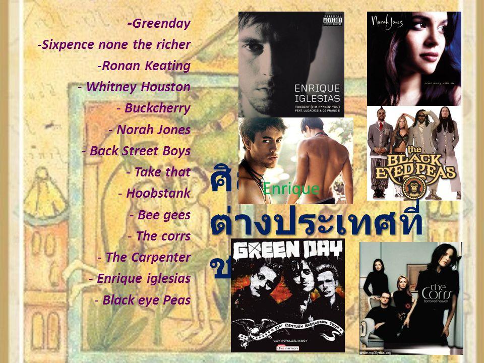 ต่างประเทศ ศิลปิน ต่างประเทศที่ ชอบ -Greenday -Sixpence none the richer -Ronan Keating - Whitney Houston - Buckcherry - Norah Jones - Back Street Boys