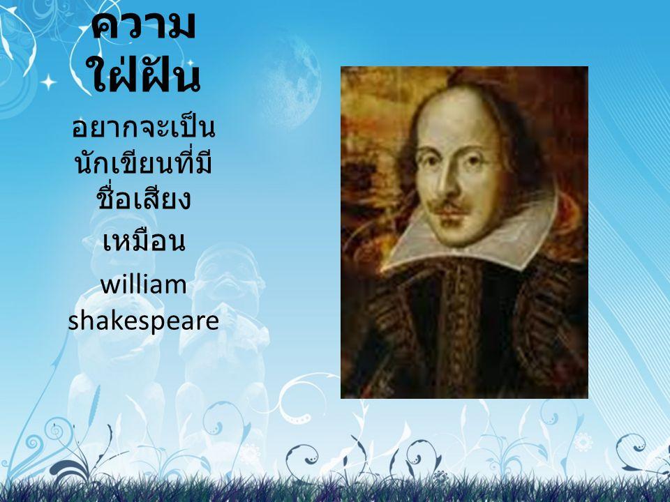 ความ ใฝ่ฝัน อยากจะเป็น นักเขียนที่มี ชื่อเสียง เหมือน william shakespeare