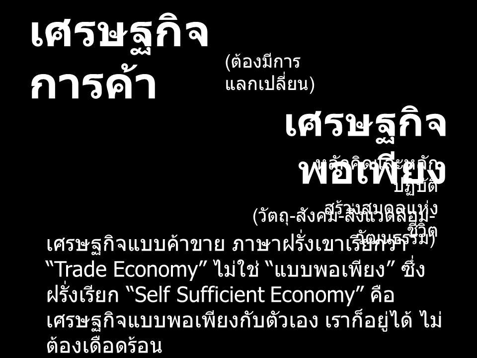 เศรษฐกิจ การค้า เศรษฐกิจ พอเพียง ( ต้องมีการ แลกเปลี่ยน ) เศรษฐกิจแบบค้าขาย ภาษาฝรั่งเขาเรียกว่า Trade Economy ไม่ใช่ แบบพอเพียง ซึ่ง ฝรั่งเรียก Self Sufficient Economy คือ เศรษฐกิจแบบพอเพียงกับตัวเอง เราก็อยู่ได้ ไม่ ต้องเดือดร้อน หลักคิดและหลัก ปฏิบัติ สร้างสมดุลแห่ง ชีวิต ( วัตถุ - สังคม - สิ่งแวดล้อม - วัฒนธรรม )