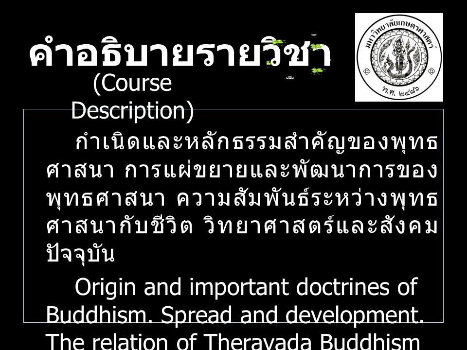 คำอธิบายรายวิชา กำเนิดและหลักธรรมสำคัญของพุทธ ศาสนา การแผ่ขยายและพัฒนาการของ พุทธศาสนา ความสัมพันธ์ระหว่างพุทธ ศาสนากับชีวิต วิทยาศาสตร์และสังคม ปัจจุ