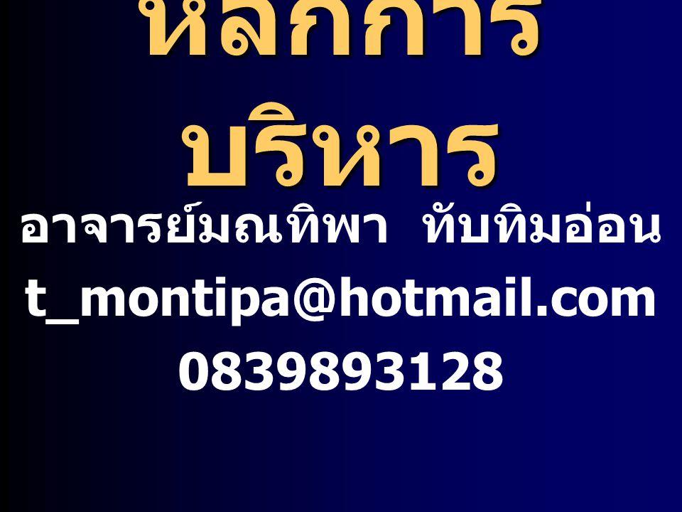 หลักการ บริหาร อาจารย์มณทิพา ทับทิมอ่อน t_montipa@hotmail.com 0839893128