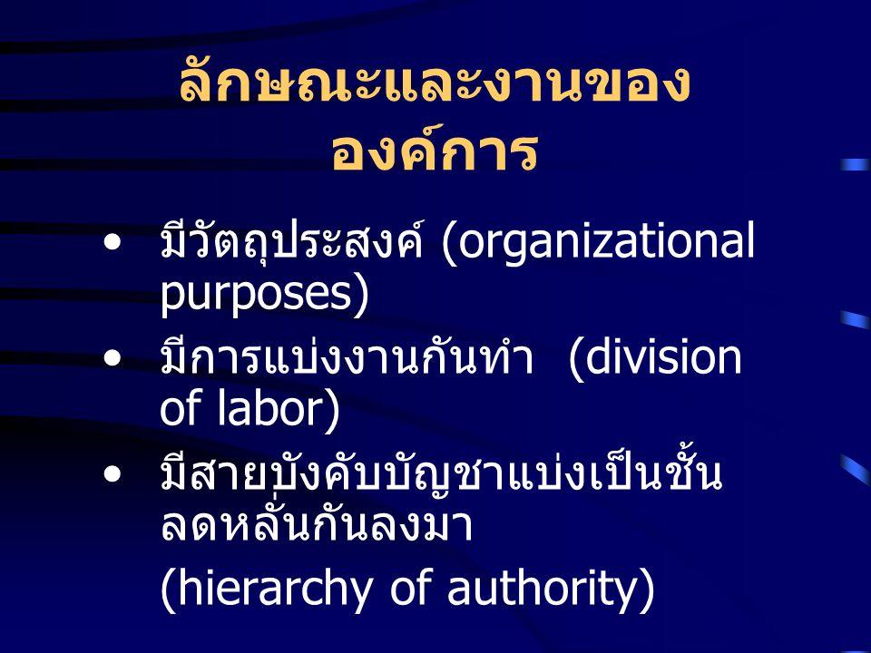 ลักษณะและงานของ องค์การ มีวัตถุประสงค์ (organizational purposes) มีการแบ่งงานกันทำ (division of labor) มีสายบังคับบัญชาแบ่งเป็นชั้น ลดหลั่นกันลงมา (hi