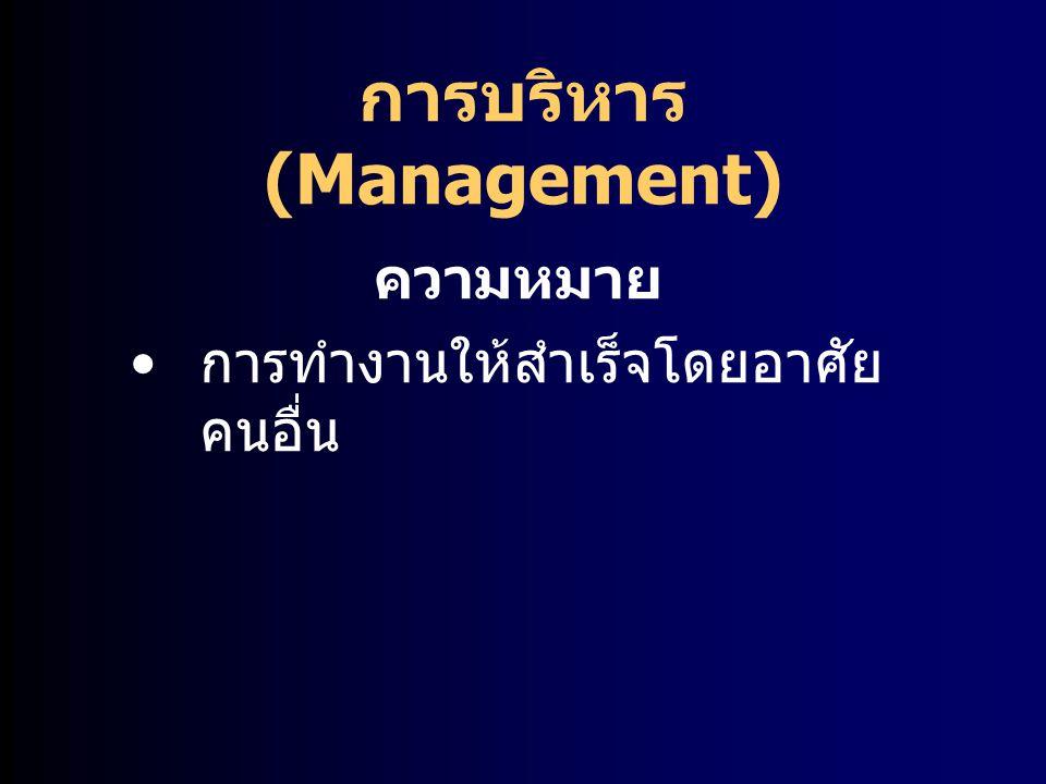 การบริหาร (Management) ความหมาย การทำงานให้สำเร็จโดยอาศัย คนอื่น