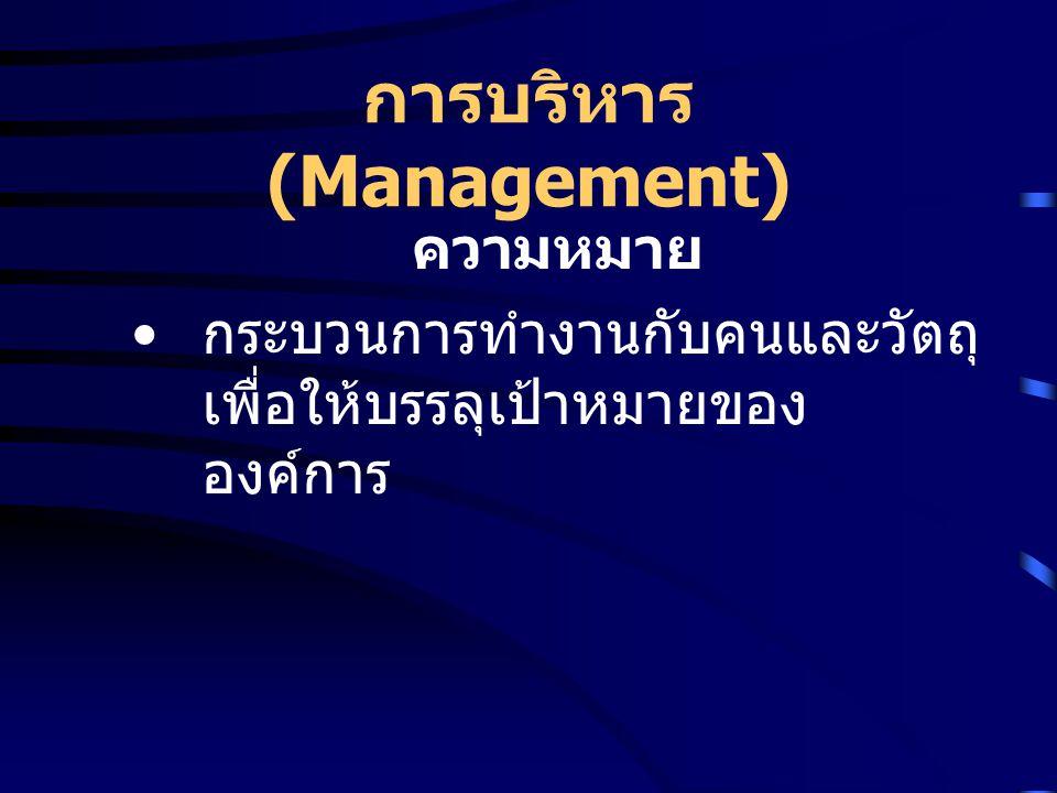 การบริหาร (Management) ความหมาย กระบวนการทำงานกับคนและวัตถุ เพื่อให้บรรลุเป้าหมายของ องค์การ