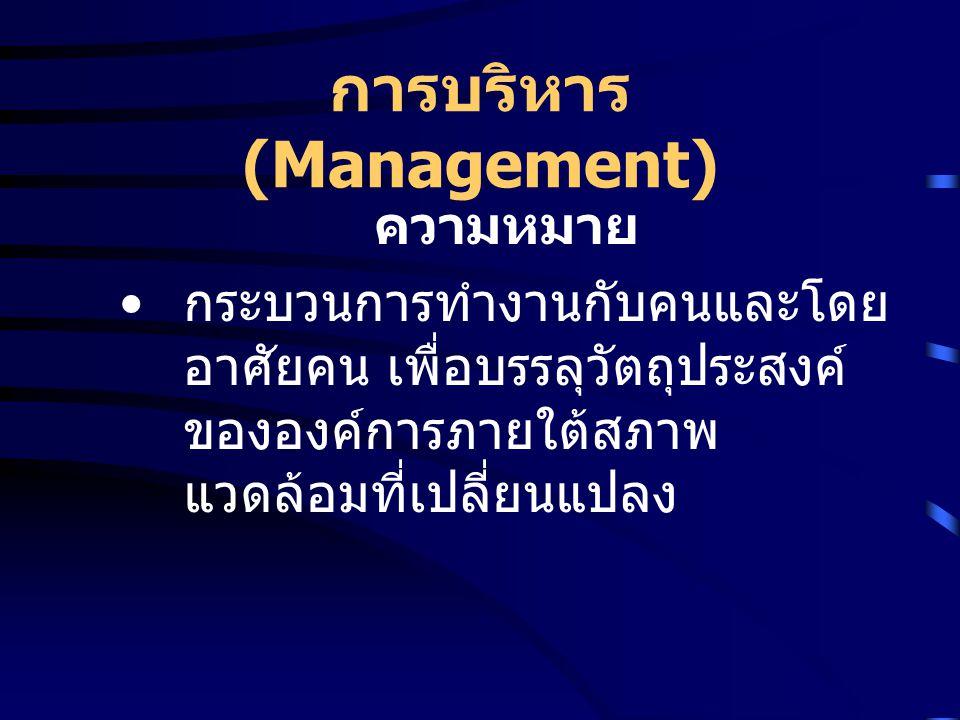 การบริหาร (Management) ความหมาย กระบวนการทำงานกับคนและโดย อาศัยคน เพื่อบรรลุวัตถุประสงค์ ขององค์การภายใต้สภาพ แวดล้อมที่เปลี่ยนแปลง