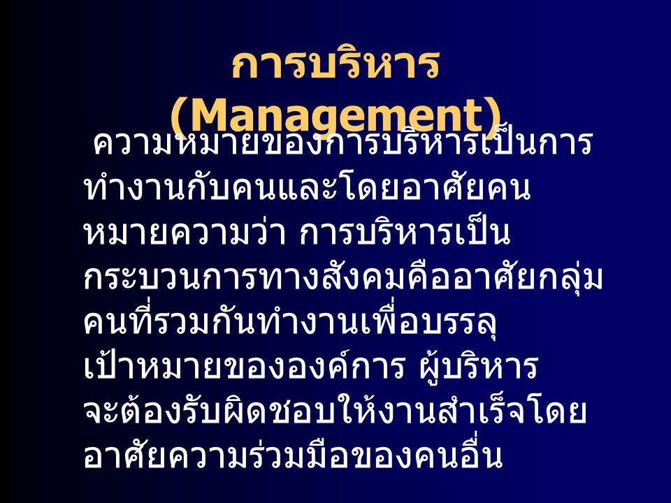 การบริหาร (Management) ความหมายของการบริหารเป็นการ ทำงานกับคนและโดยอาศัยคน หมายความว่า การบริหารเป็น กระบวนการทางสังคมคืออาศัยกลุ่ม คนที่รวมกันทำงานเพ
