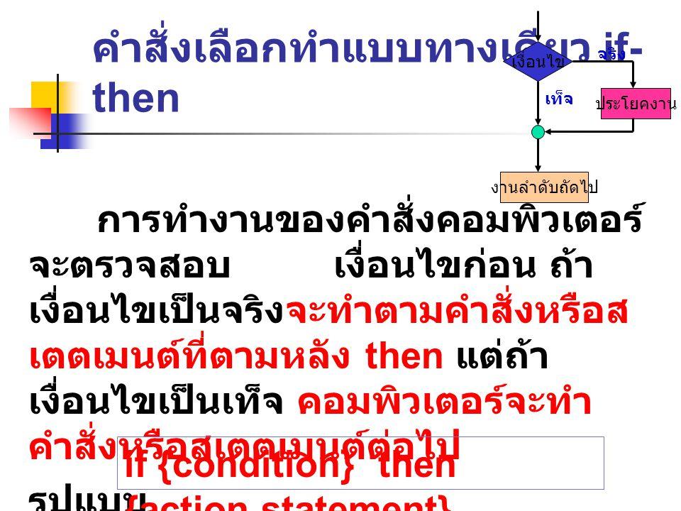 ตัวอย่าง If age>18 then writeln('of age'); writeln('good luck'); ถ้าหากตัวแปร age เป็นค่าต่าง ๆ จะทำให้ คอมพิวเตอร์แสดงผลลัพธ์ ดังนี้ Of age Good luck Of age Good luck age=25 age=14 age=18 เงื่อนไขเป็นจริง เงื่อนไขเป็นเท็จ เงื่อนไขเป็นจริง