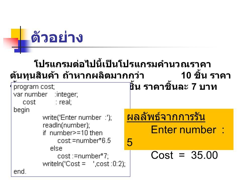 ตัวอย่าง โปรแกรมต่อไปนี้เป็นโปรแกรมคำนวณราคา ต้นทุนสินค้า ถ้าหากผลิตมากกว่า 10 ชิ้น ราคา ชิ้นละ 6.5 บาท ถ้าไม่เกิน 10 ชิ้น ราคาชิ้นละ 7 บาท ผลลัพธ์จาก