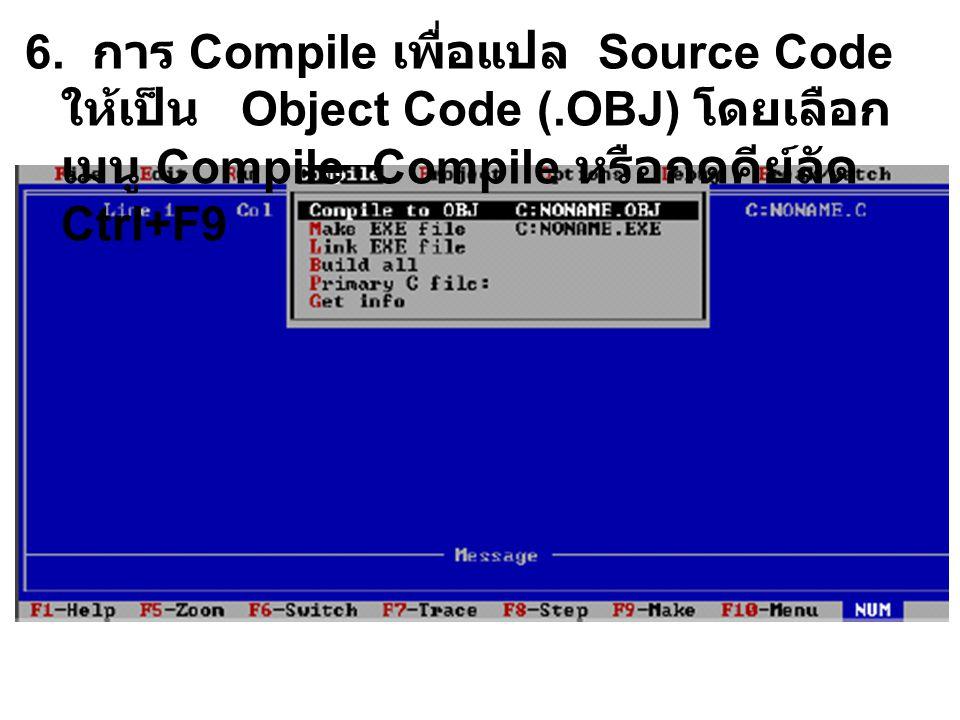6. การ Compile เพื่อแปล Source Code ให้เป็น Object Code (.OBJ) โดยเลือก เมนู Compile Compile หรือกดคีย์ลัด Ctrl+F9