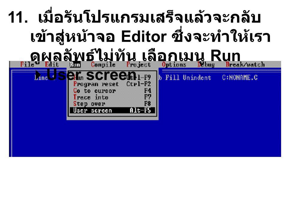 11. เมื่อรันโปรแกรมเสร็จแล้วจะกลับ เข้าสู่หน้าจอ Editor ซึ่งจะทำให้เรา ดูผลลัพธ์ไม่ทัน เลือกเมนู Run  User screen