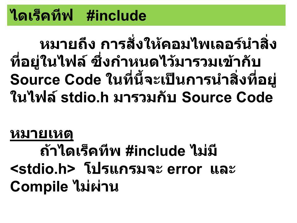 หมายถึง การสั่งให้คอมไพเลอร์นำสิ่ง ที่อยู่ในไฟล์ ซึ่งกำหนดไว้มารวมเข้ากับ Source Code ในที่นี้จะเป็นการนำสิ่งที่อยู่ ในไฟล์ stdio.h มารวมกับ Source Code หมายเหตุ ถ้าไดเร็คทีพ #include ไม่มี โปรแกรมจะ error และ Compile ไม่ผ่าน ไดเร็คทีฟ #include