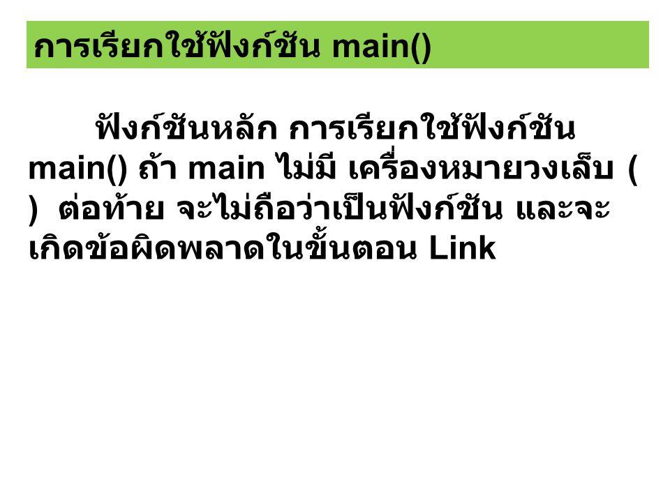 ฟังก์ชันหลัก การเรียกใช้ฟังก์ชัน main() ถ้า main ไม่มี เครื่องหมายวงเล็บ ( ) ต่อท้าย จะไม่ถือว่าเป็นฟังก์ชัน และจะ เกิดข้อผิดพลาดในขั้นตอน Link การเรียกใช้ฟังก์ชัน main()