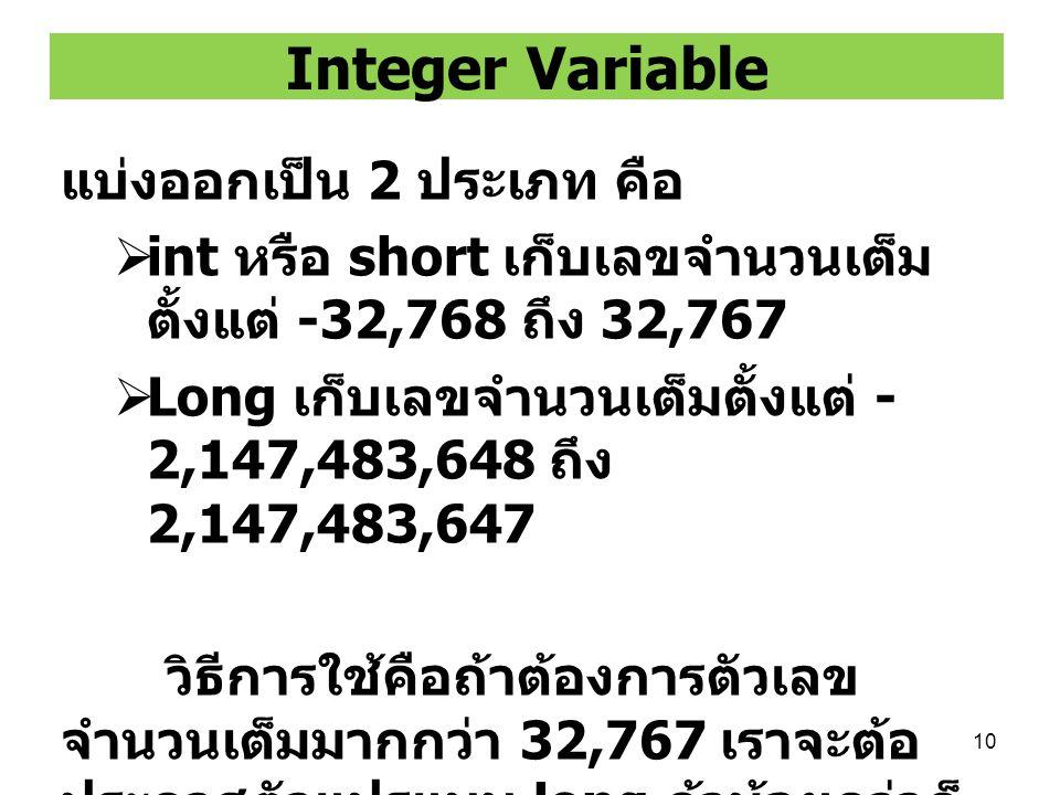 10 Integer Variable แบ่งออกเป็น 2 ประเภท คือ  int หรือ short เก็บเลขจำนวนเต็ม ตั้งแต่ -32,768 ถึง 32,767  Long เก็บเลขจำนวนเต็มตั้งแต่ - 2,147,483,6