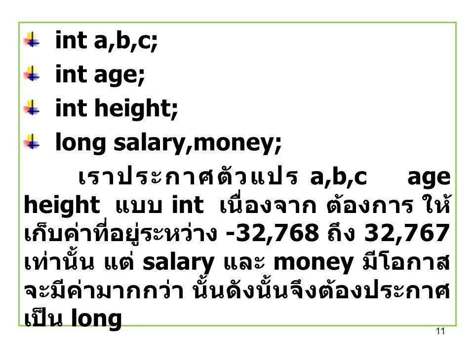 11 int a,b,c; int age; int height; long salary,money; เราประกาศตัวแปร a,b,c age height แบบ int เนื่องจาก ต้องการ ให้ เก็บค่าที่อยู่ระหว่าง -32,768 ถึง