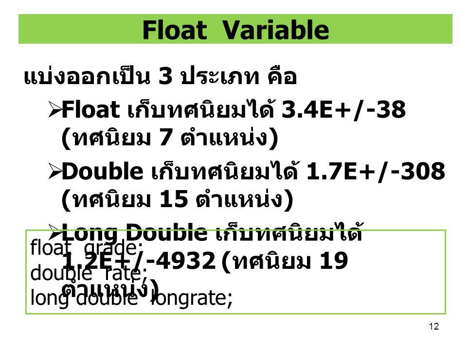 12 Float Variable แบ่งออกเป็น 3 ประเภท คือ  Float เก็บทศนิยมได้ 3.4E+/-38 ( ทศนิยม 7 ตำแหน่ง )  Double เก็บทศนิยมได้ 1.7E+/-308 ( ทศนิยม 15 ตำแหน่ง