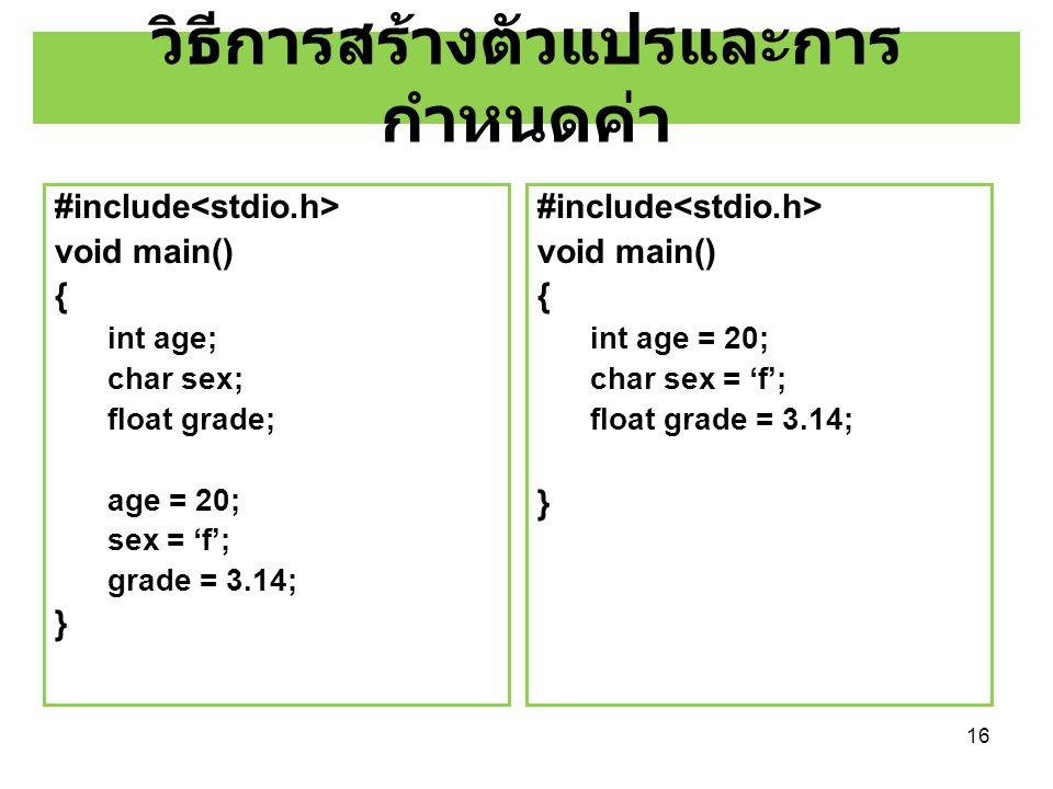 16 วิธีการสร้างตัวแปรและการ กำหนดค่า #include void main() { int age; char sex; float grade; age = 20; sex = 'f'; grade = 3.14; } #include void main()